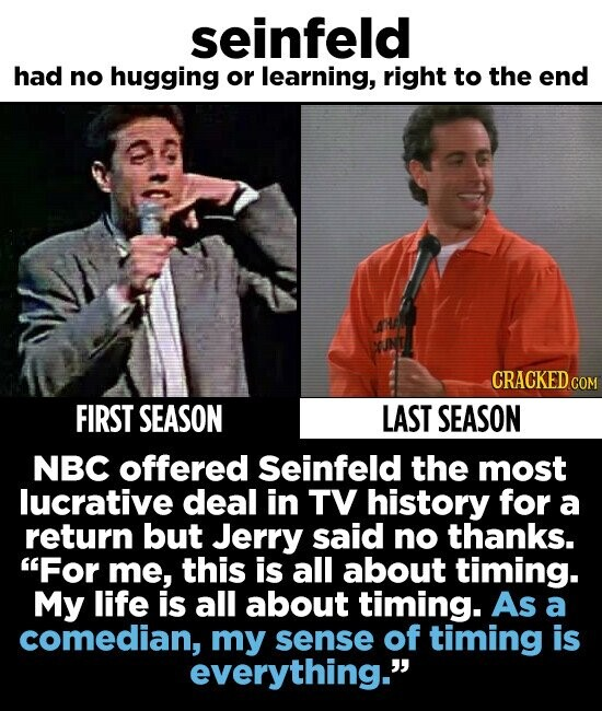 seinfeld had no hugging or learning, right to the end CRACKED COM FIRST SEASON LAST SEASON NBC offered Seinfeld the most lucrative deal in TV history for a return but Jerry said no thanks. For me, this is all about timing. My life is all about timing. As a comedian, my