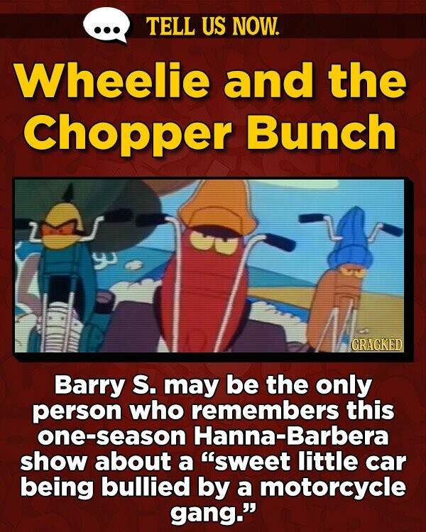 TELL US NOW. Wheelie and the Chopper Bunch GRAGKED Barry S. may be the only person who remembers this one-season Hanna-Barbera show about a sweet little car being bullied by a motorcycle gang.