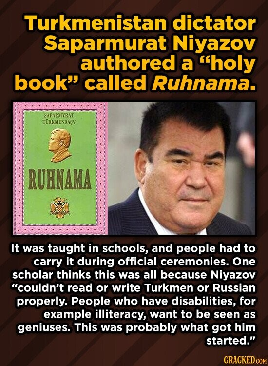 Turkmenistan dictator Saparmurat Niyazov authored a holy book called Ruhnama. SAPARMYRAT TURKMENBASY RUHNAMA It was taught in schools, and people had to carry it during official ceremonies. One scholar thinks this was all because Niyazov couldn't read or write Turkmen or Russian properly. People who have disabilities, for example illiteracy,
