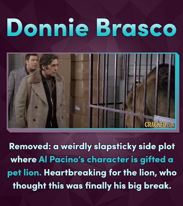 Donnie Brasco CRACKED COM Removed: a weirdly slapsticky side plot where Al Pacino's character is gifted a pet lion. Heartbreaking for the lion, who th