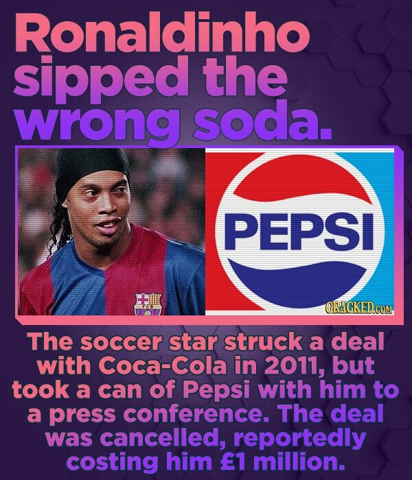 Ronaldinho sipped the wrong soda. PEPSI CRACKED COM. The soccer star struck a deal with Coca-Cola in 2011, but took a can of Pepsi with him to a press