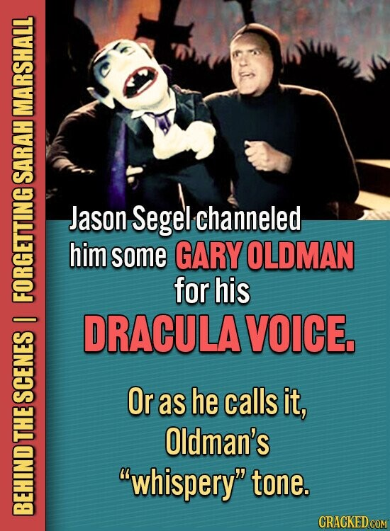 MARSHALL SARAH Jason Segel channeled him some GARY OLDMAN for his FORS DRACULA VOICE I Or as he calls it, SCENES Oldman's THE whispery tone. BEHIND CRACKED COM