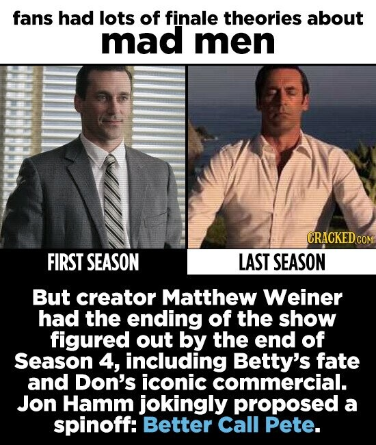 fans had lots of finale theories about mad men CRACKED cO FIRST SEASON LAST SEASON But creator Matthew Weiner had the ending of the show figured out by the end of Season 4, including Betty's fate and Don's iconic commercial. Jon Hamm jokingly proposed a spinoff: Better Call Pete.