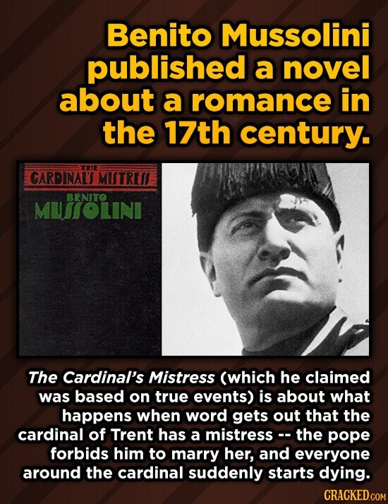 Benito Mussolini published a novel about a romance in the 17th century. TE CARDINAUT MIITREI BENITO MUTOLINI The Cardinal's Mistress (which he claimed was based on true events) is about what happens when word gets out that the cardinal of Trent has a mistress-- the pope forbids him to marry
