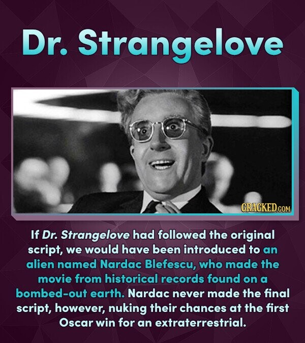 Dr. Strangelove CRACKEDcO COM If Dr. Strangelove had followed the original script, we would have been introduced to an alien named Nardac Blefescu, wh