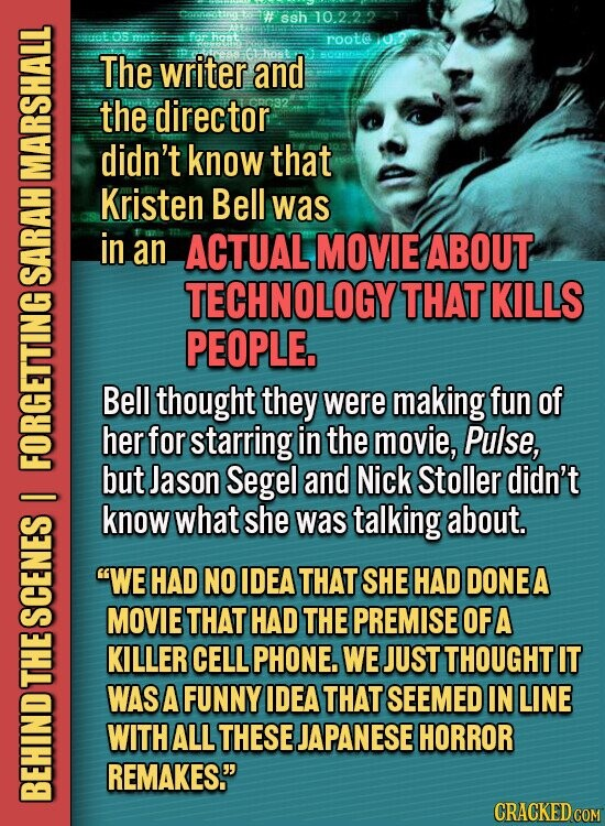 # ssh 10.2.22 OS hast roota E The writer and the director didn't know that Kristen Bell was in an ACTUAL MOVIE ABOUT SA TECHNOLOGY THAT KILLS PEOPLE. Bell thought they were making fun of her for starring in the movie, Pulse, A but Jason Segel and Nick Stoller didn't