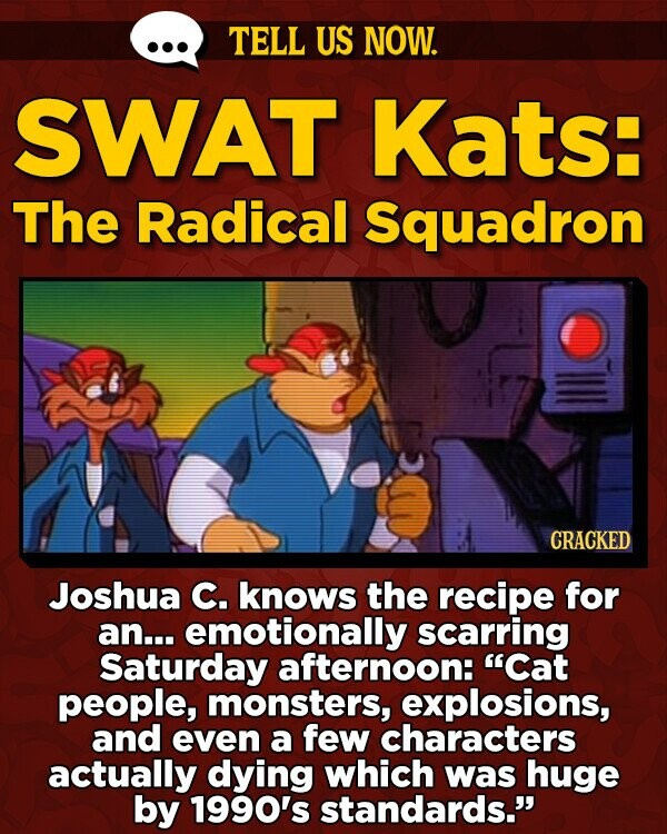TELL US NOW. SWAT Kats: The Radical Squadron CRACKED Joshua C. knows the recipe for an... emotionally scarring Saturday afternoon: Cat people, monsters, explosions, and even a few characters actually dying which was huge by 1990's standards.