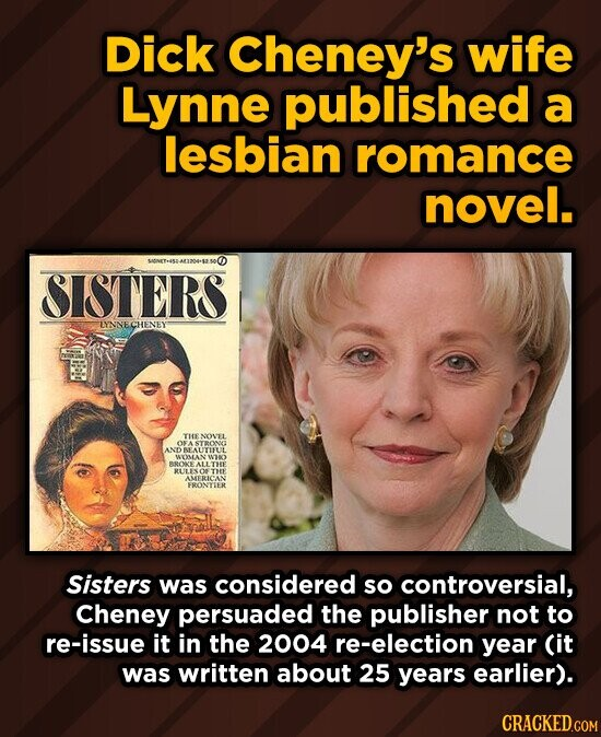 Dick Cheney's wife Lynne published a lesbian romance novel. S0NET454-411204-52.500 SISTERS LYNNECHENEY TTHENON'EL ONA STRONOO AND EALITIFLL WYMLANY W B80E ALLTHE RULISOETHE ALERICRS FRONTIER Sisters was considered so controversial, Cheney persuaded the publisher not to re-issue it in the 2004 re-election year (it was written about 25 years earlier). CRACKED.COM