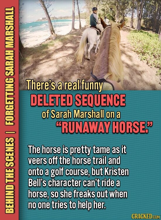 MARSHALL SARAH There's a real funny DELETED SEQUENCE of Sarah Marshall on a RUNAWAY HORSE. FORU I The horse is pretty tame as it veers off the horse trail and SGE onto a golf course, but Kristen L Bell's character can't ride a horse, SO she freaks out when no