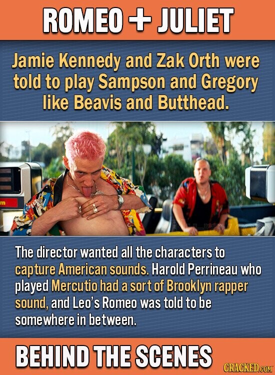 ROMEO + JULIET Jamie Kennedy and Zak Orth were told to play Sampson and Gregory like Beavis and Butthead. The director wanted all the characters to capture American sounds. Harold Perrineau who played Mercutio had a sort of Brooklyn rapper sound, and Leo's Romeo was told to be somewhere in