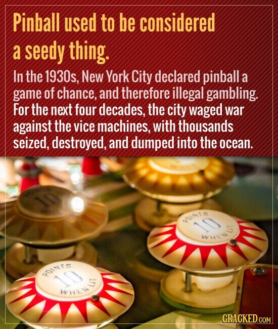 Pinball used to be considered a seedy thing. In the 1930s, New York City declared pinball a game of chance, and therefore illegal gambling. For the next four decades, the city waged war against the vice machines, with thousands seized, destroyed, and dumped into the ocean.