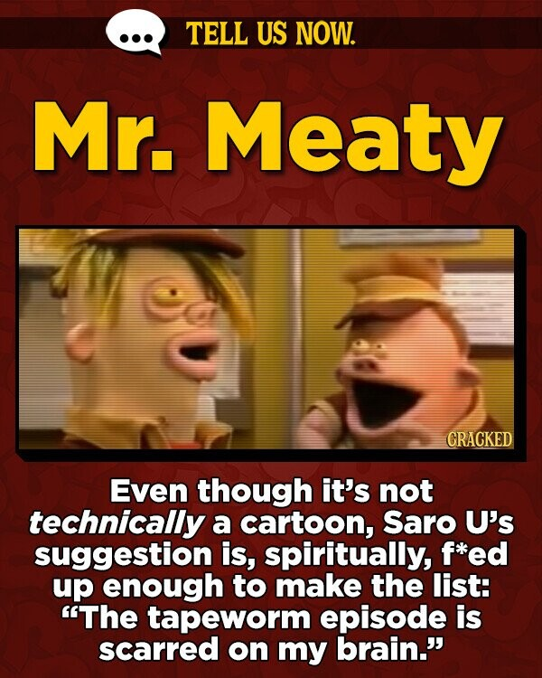 TELL US NOW. Mr. Meaty GRACKED Even though it's not technically a cartoon, Saro U's suggestion is, spiritually, f*ed up enough to make the list: The tapeworm episode is scarred on my brain.