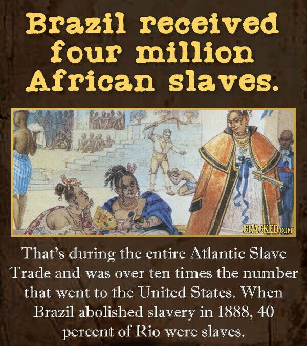 Brazil received four million African Slaves. CRACKED COM That's during the entire Atlantic Slave Trade and was over ten times the number that went to the United States. When Brazil abolished slavery in 1888, 40 percent of Rio were slaves.