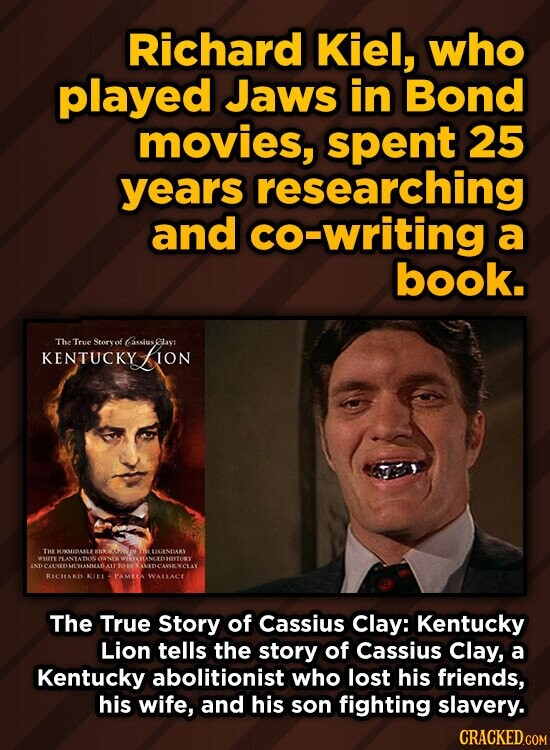Richard Kiel, who played Jaws in Bond movies, spent 25 years researching and co-writing a book. The True Story of GassiusGlay: KENTUCKY ION RICHARD WALLACE The True Story of Cassius Clay: Kentucky Lion tells the story of Cassius Clay, a Kentucky abolitionist who lost his friends, his wife, and his