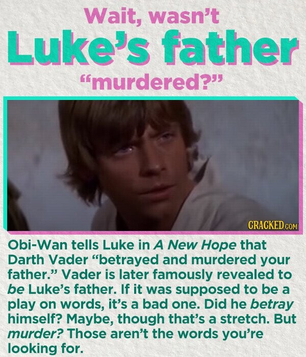Wait, wasn't Luke's father murdered? CRACKED COM Obi-Wan tells Luke in A New Hope that Darth Vader betrayed and murdered your father. Vader is later famously revealed to be Luke's father. If it was supposed to be a play on words, it's a bad one. Did he betray himself? Maybe, though
