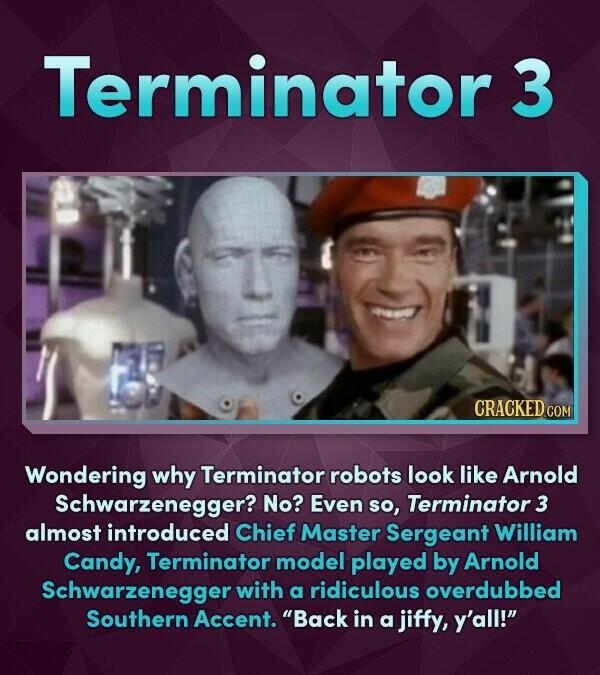 Terminator 3 CRACKED COR Wondering why Terminator robots look like Arnold Schwarzenegger? No? Even so, Terminator 3 almost introduced Chief Master Ser