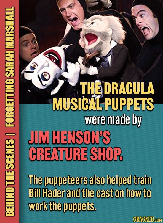 MARSHALL SARAH THE DRACULA MUSICAL PUPPETS were made by FORGETTING JIM HENSON'S I CREATURE SHOP. SCENES The puppeteers also helped train THE Bill Hader and the cast on how to work the puppets. BE