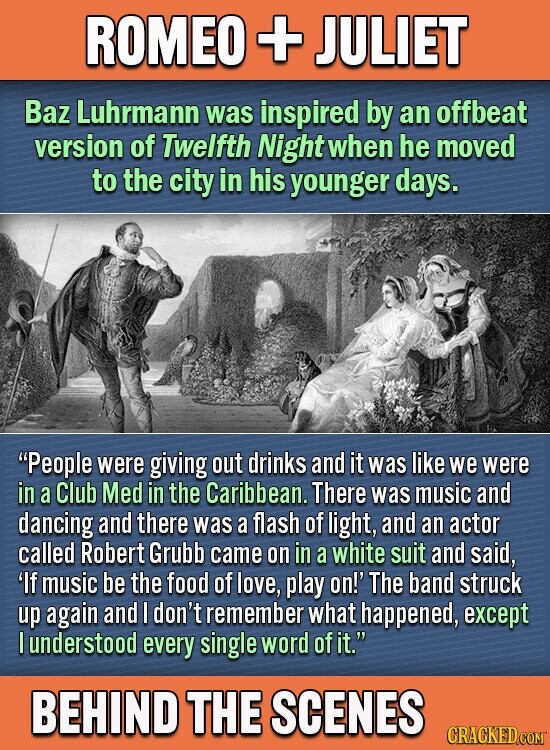 ROMEO + JULIET Baz Luhrmann was inspired by an offbeat version of Twelfth Night when he moved to the city in his younger days. People were giving out drinks and it was like we were in a Club Med in the Caribbean. There was music and dancing and there was
