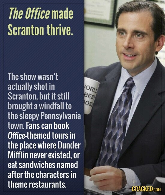 The Office made Scranton thrive. The show wasn't actually shot in ORL Scranton, but it still BEST brought windfall to OSs a the sleepy Pennsylvania town. Fans can book Office-themed tours in the place where Dunder Mifflin never existed, or eat sandwiches named after the characters in theme restaurants.