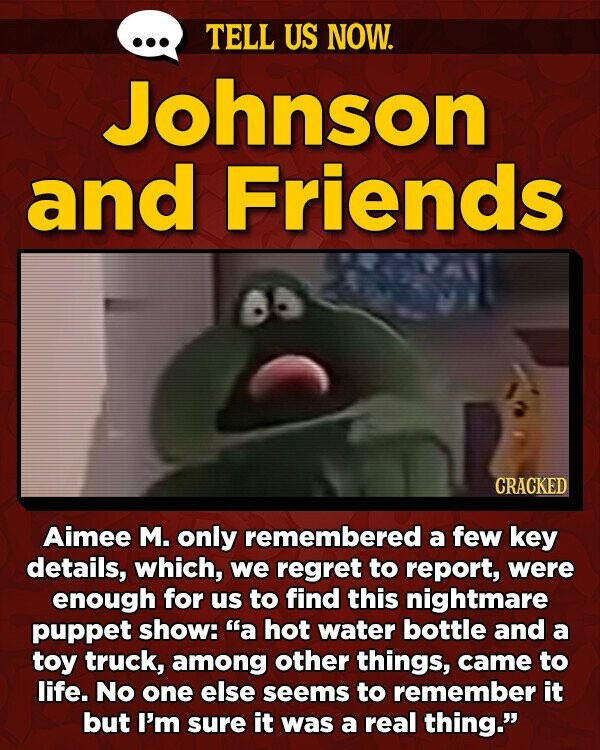 TELL US NOW. Johnson and Friends CRACKED Aimee M. only remembered a few key details, which, we regret to report, were enough for us to find this nightmare puppet show: a hot water bottle and a toy truck, among other things, came to life. No one else seems to remember
