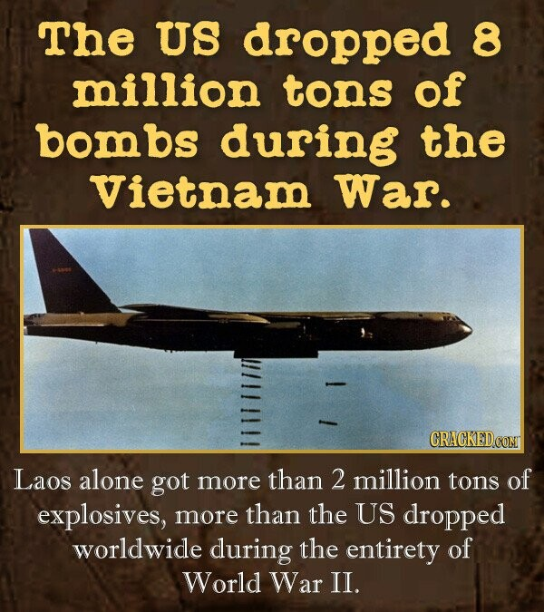 The US dropped 8 million tons of bom bs during the Vietnam War. CRACKED CONT Laos alone got more than 2 million tons of explosives, more than the US dropped worldwide during the entirety of World War II.