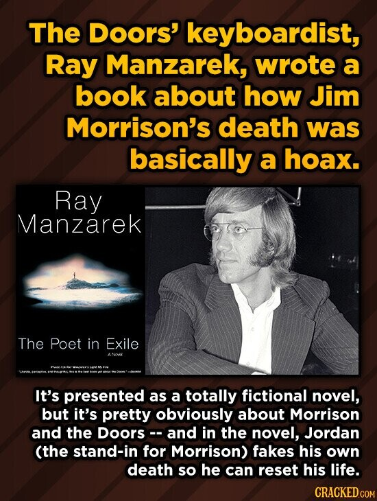 The DoOrs' keyboardist, Ray Manzarek, wrote a book about how Jim Morrison's death was basically a hoax. Ray Manzarek The Poet in Exile ANOMI It's presented as a totally fictional novel, but it's pretty obviously about Morrison and the Doors and in the novel, Jordan (the stand-in for Morrison) fakes