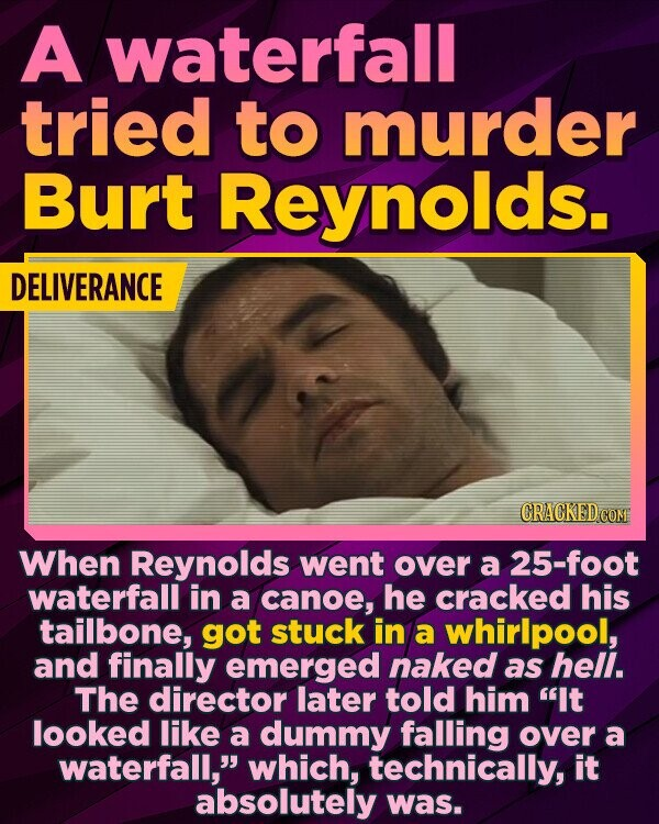 A waterfall tried to murder Burt Reynolds. DELIVERANCE CRACKED COM When Reynolds went over a 25-foot waterfall in a canoe, he cracked his tailbone, got stuck in a whirlpool, and finally emerged naked as hell. The director later told him It looked like a dummy falling over a waterfall, which, technically,
