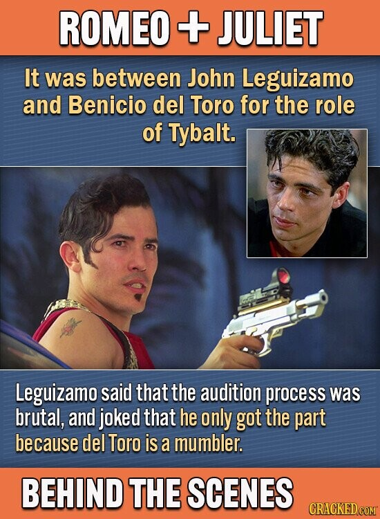 ROMEO + JULIET It was between John Leguizamo and Benicio del Toro for the role of Tybalt. Leguizamo said that the audition process was brutal, and joked that he only got the part because del Toro is a mumbler. BEHIND THE SCENES