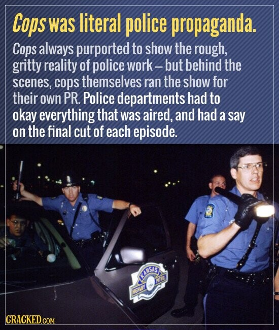 Cops was literal police propaganda. Cops always purported to show the rough, gritty reality of police work- but behind the scenes, cops themselves ran the show for their own PR. Police departments had to okay everything that was aired, and had a say on the final cut of each episode.