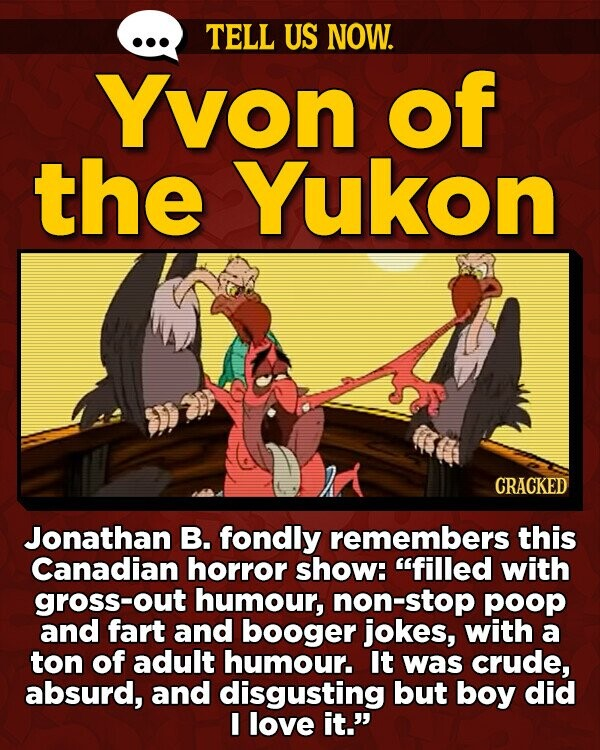 TELL US NOW. Yvon of the Yukon CRACKED Jonathan B. fondly remembers this Canadian horror show: filled with gross-out humour, non-stop poop and fart and booger jokes, with a ton of adult humour. It was crude, absurd, and disgusting but boy did I love it.