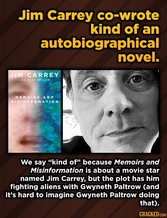 Jim Carrey co-wrote kind of an autobiographical novel. JIM CARREY ANO PANA VACHON MEMOIRS AND MISINFORMATION We say kind of because Memoirs and Misinformation is about a movie star named Jim Carrey, but the plot has him fighting aliens with Gwyneth Paltrow (and it's hard to imagine Gwyneth Paltrow doing