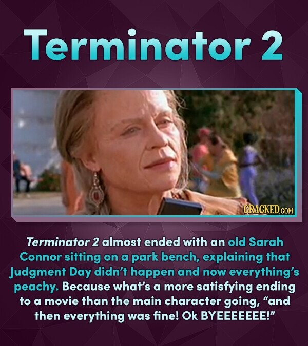 Terminator 2 CRACKED.COM Terminator 2 almost ended with an old Sarah Connor sitting on a park bench, explaining that Judgment Day didn't happen and no
