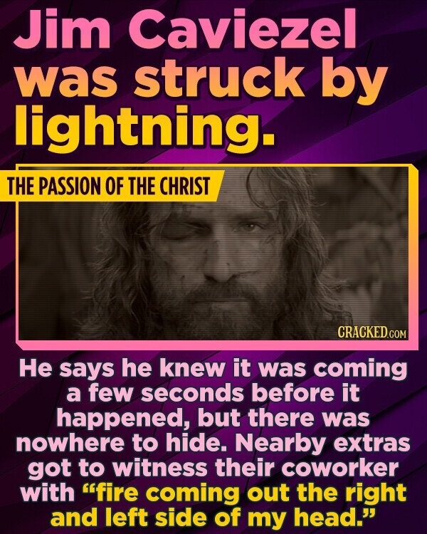 Jim Caviezel was struck by lightning. THE PASSION OF THE CHRIST CRACKED.COM He says he knew it was coming a few seconds before it happened, but there was nowhere to hide. Nearby extras got to witness their coworker with fire coming out the right and left side of my head.