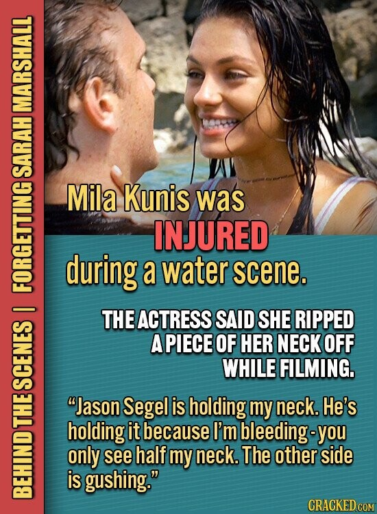 MARSHALL SARAH Mila Kunis was INJURED during a water scene. FOitS I THE ACTRESS SAID SHE RIPPED A PIECE OF HER NECK OFF WHILE FILMING. SCENES Jason Segel is holding my neck. He's L holding it because I'm bleeding-y you only see half my neck. The other side is gushing.
