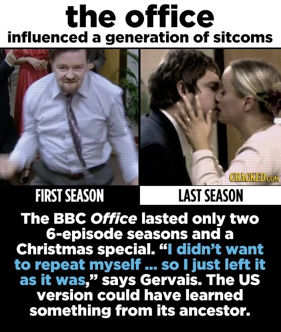 the office influenced a generation of sitcoms CRACKEDC FIRST SEASON LAST SEASON The BBC Office lasted only two 6-episode seasons and a Christmas special. didn't want to repeat myself... so I just left it as it was, says Gervais. The US version could have learned something from its ancestor.