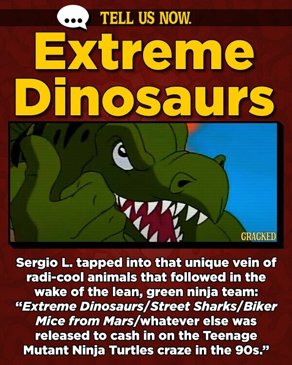 TELL US NOW. Extreme Dinosaurs CRACKED Sergio L. TApped into that unique vein of radi-cool animals that followed in the wake of the lean, green ninja team: Extreme Dinosaurs/street Sharks/ Biker Mice from Mars /whatever else was released to cash in on the Teenage Mutant Ninja Turtles craze in the