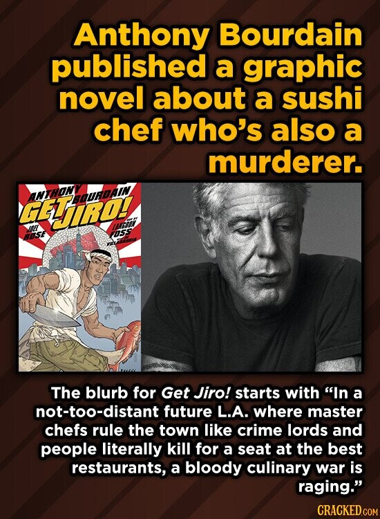 Anthony Bourdain published a graphic novel about a sushi chef who's also a murderer. HLiO! BSE ros Le The blurb for Get Jiro! starts with In a not-too-distant future L.A. where master chefs rule the town like crime lords and people literally kill for a seat at the best restaurants,