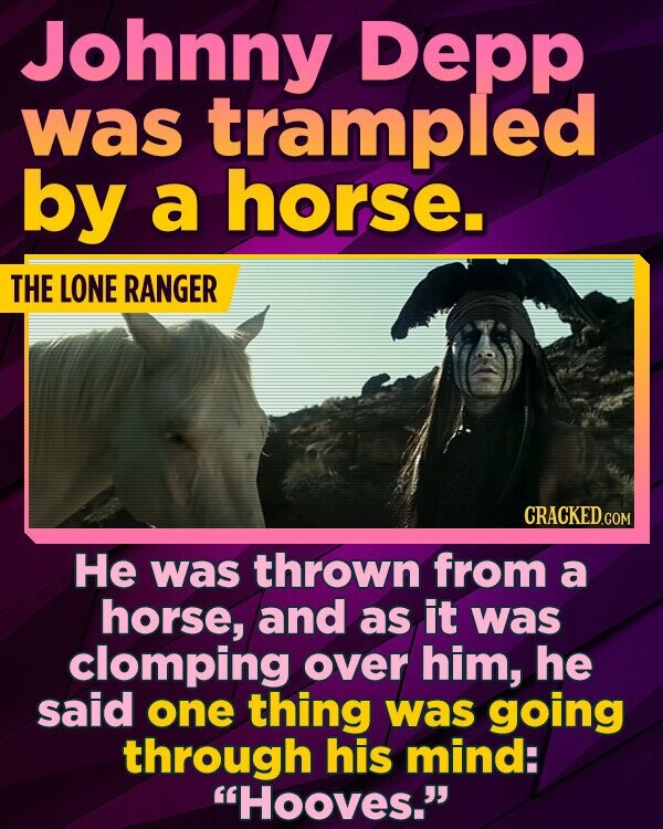 Johnny Depp was trampled by a horse. THE LONE RANGER He was thrown from a horse, and as it was clomping over him, he said one thing was going through his mind: Hooves.