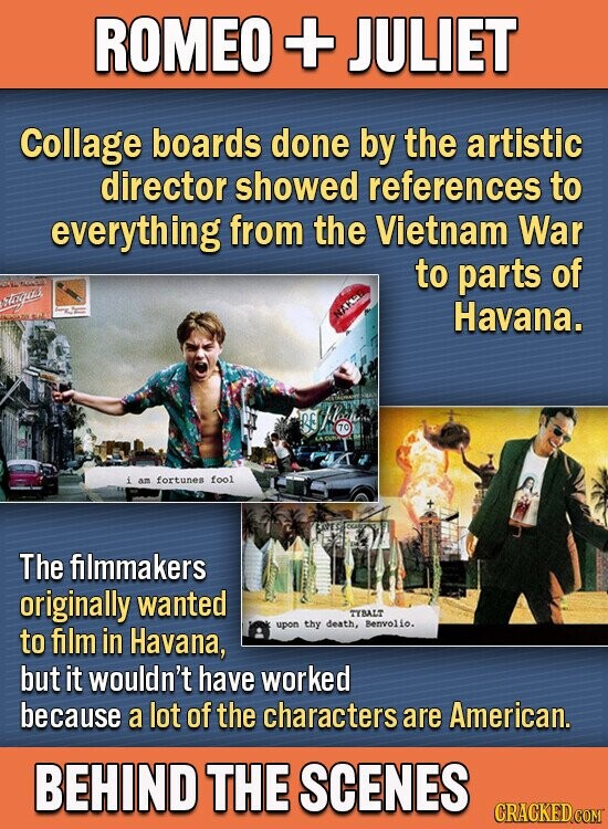 ROMEO + JULIET Collage boards done by the artistic director showed references to everything from the Vietnam War to parts of Havana. 70 fortunes fool m The filmmakers originally wanted TBALT to film in Havana, upon thy death. Benvolio. but it wouldn't have worked because a lot of the characters