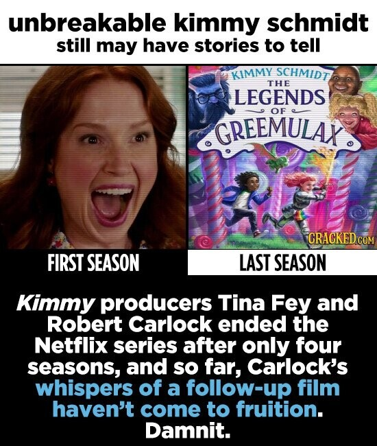 unbreakable kimmy schmidt still may have stories to tell KIMMY SCHMIDT THE LEGENDS OF GREEMULAK. CRACKED cO FIRST SEASON LAST SEASON Kimmy producers Tina Fey and Robert Carlock ended the Netflix series after only four seasons, and sO far, Carlock's whispers of a follow-up film haven't come to fruition. Damnit.