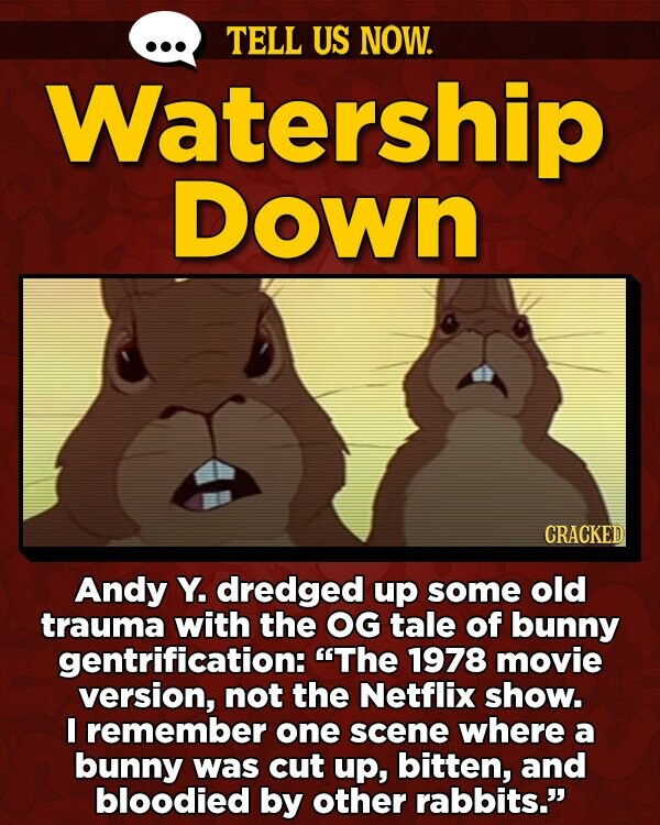 TELL US NOW. Watership Down CRACKED Andy Y. dredged up some old trauma with the OG tale of bunny gentrification: The 1978 movie version, not the Netflix show. remember one scene where a bunny was cut up, bitten, and bloodied by other rabbits.