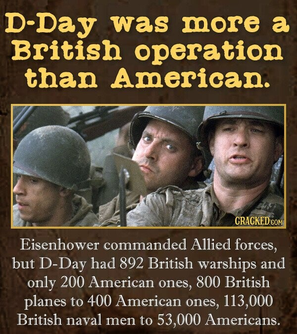 D-Day was more a British operation than American. CRACKED Eisenhower commanded Allied forces, but D-Day had 892 British warships and only 200 American ones, 800 British planes to 400 American ones, 113, 000 British naval men to 53,000 Americans.