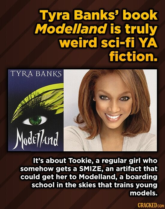 Tyra Banks' book Modelland is truly weird sci-fi YA fiction. TYRA BANKS Modethand It's about Tookie, a regular girl who somehow gets a SMIZE, an artifact that could get her to Modelland, a boarding school in the skies that trains young models.