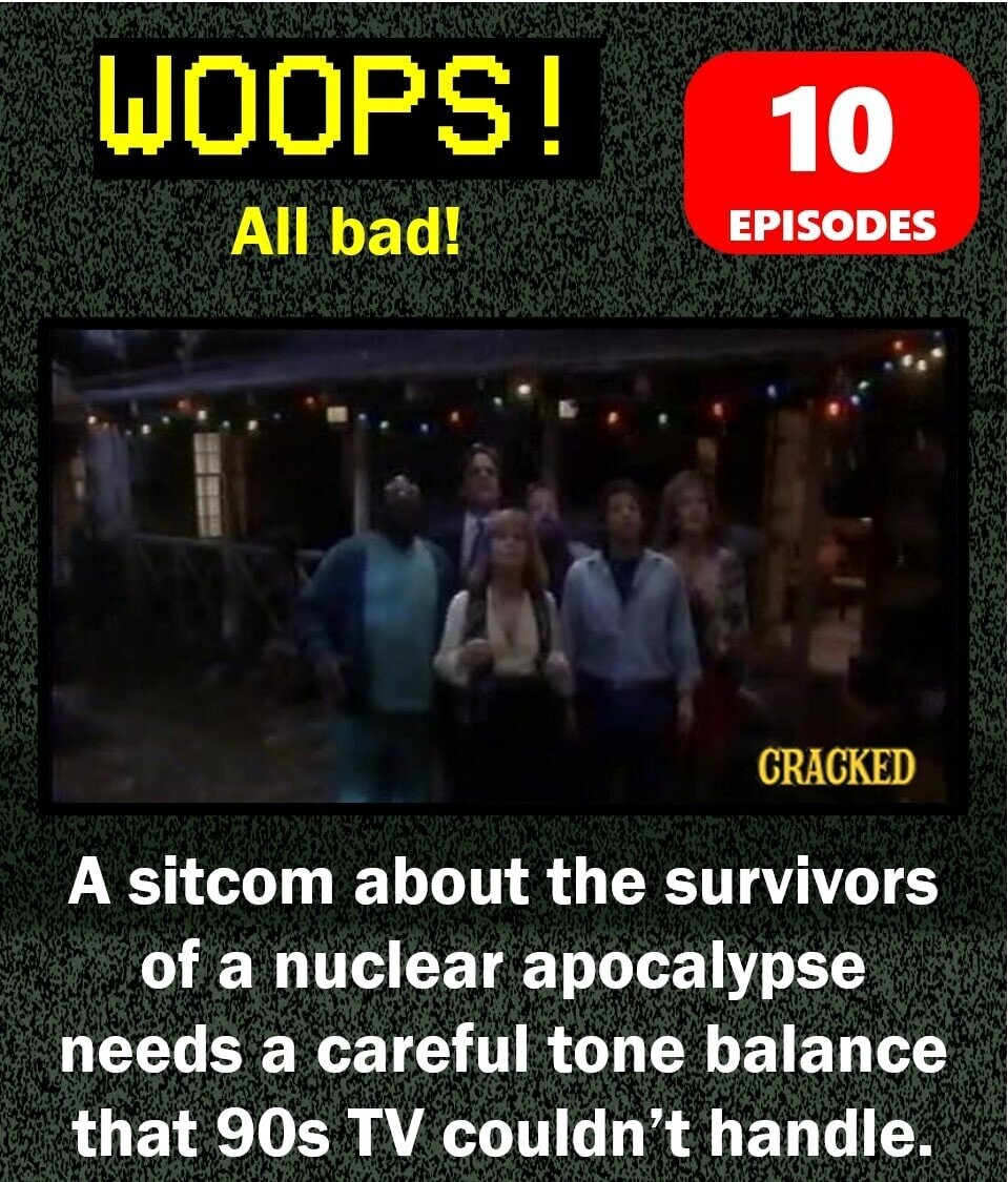 WOOPS! 10 All bad! EPISODES CRACKED A sitcom about the survivors of a nuclear apocalypse needs a careful tone balance that 90s TV couldn't handle.