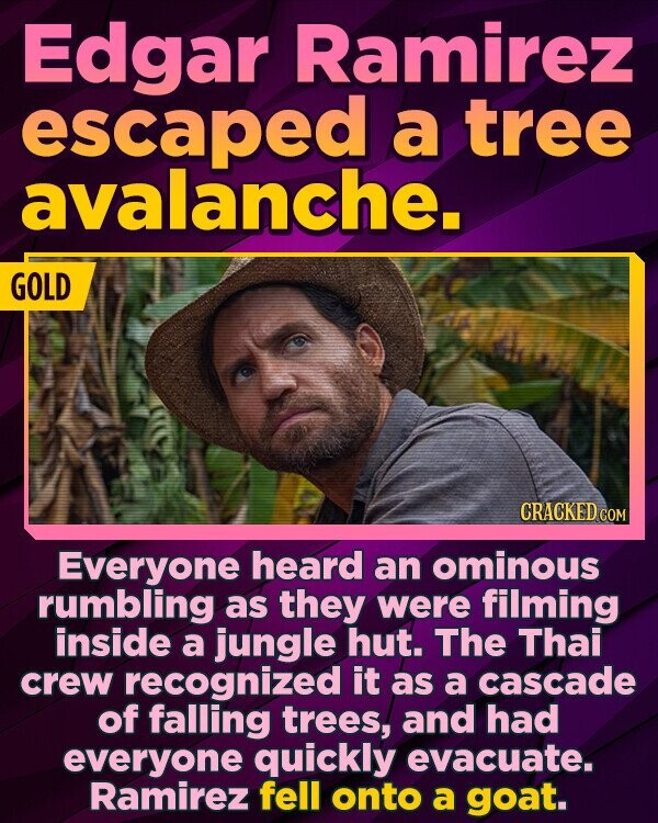 Edgar Ramirez escaped a tree avalanche. GOLD Everyone heard an ominous rumbling as they were filming inside a jungle hut. The Thai crew recognized it as a cascade of falling trees, and had everyone quickly evacuate. Ramirez fell onto a goat.