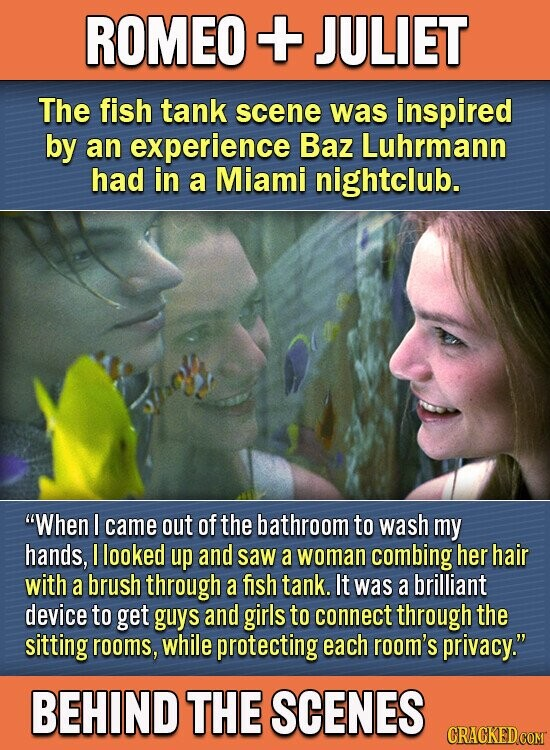 ROMEO + JULIET The fish tank scene was inspired by an experience Baz Luhrmann had in a Miami nightclub. When I came out of the bathroom to wash my hands, I looked up and saw a woman combing her hair with a brush through a fish tank. It was a