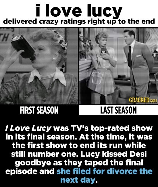 i love lucy delivered crazy ratings right up to the end H CRACKED cO FIRST SEASON LAST SEASON I Love Lucy was TV's top-rated show in its final season. At the time, it was the first show to end its run while still number one. Lucy kissed Desi goodbye as they