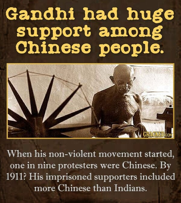Gandhi had huge support among Chinese people. CRACKED.COM When his non-violent movement started, one in nine protesters were Chinese. By 1911? His imprisoned supporters included more Chinese than Indians.
