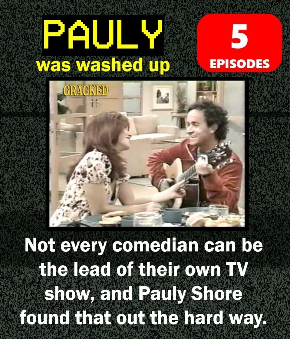 PAULY 5 was washed up EPISODES CRAGKED i Not every comedian can be the lead of their oWn TV show, and Pauly Shore found that out the hard way.