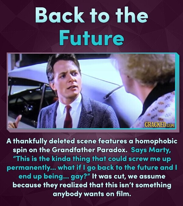 Back to the Future CRACKEDCON A thankfully deleted scene features a homophobic spin on the Grandfather Paradox. Says Marty, This is the kinda thing t